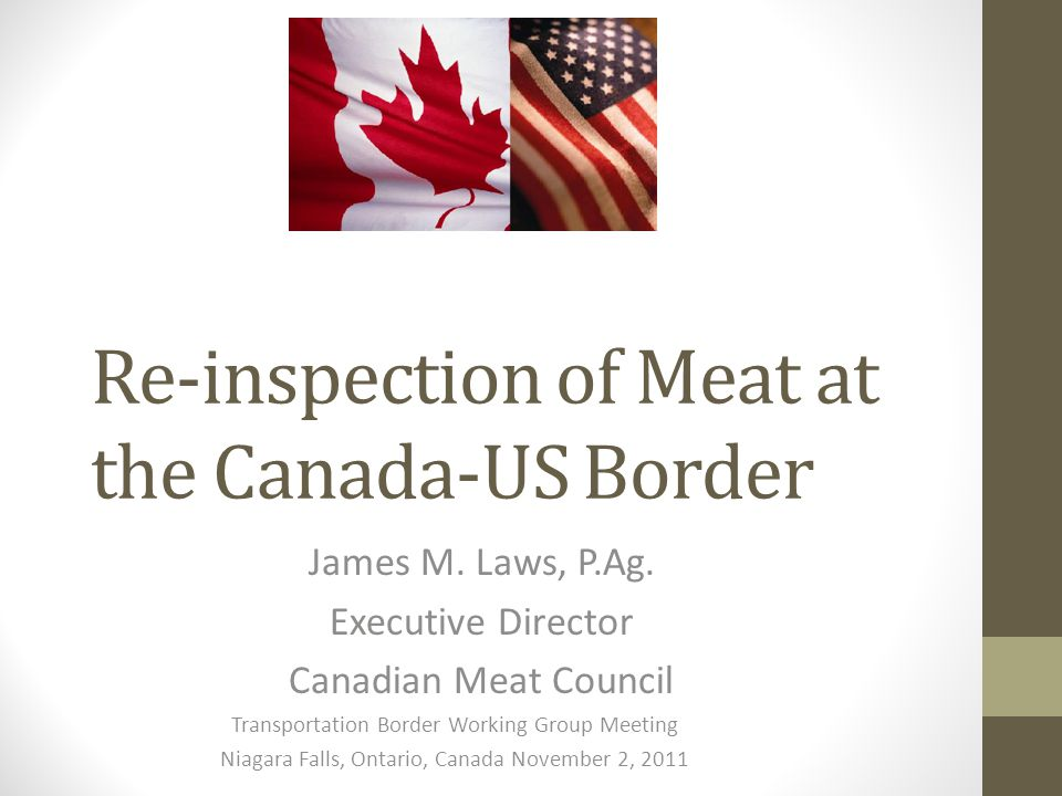 Re-inspection of Meat at the Canada-US Border James M. Laws, P.Ag. Executive Director Canadian Meat Council Transportation Border Working Group Meetin