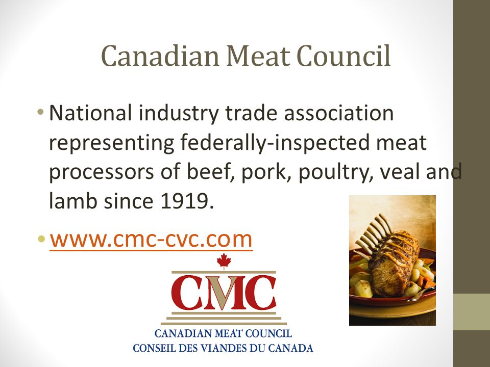 Canadian Meat Council National industry trade association representing federally-inspected meat processors of beef, pork, poultry, veal and lamb since 1919.
