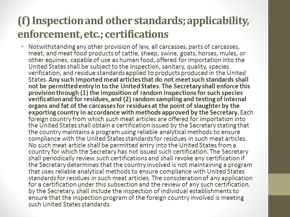 (f) Inspection and other standards; applicability, enforcement, etc.; certifications Notwithstanding any other provision of law, all carcasses, parts