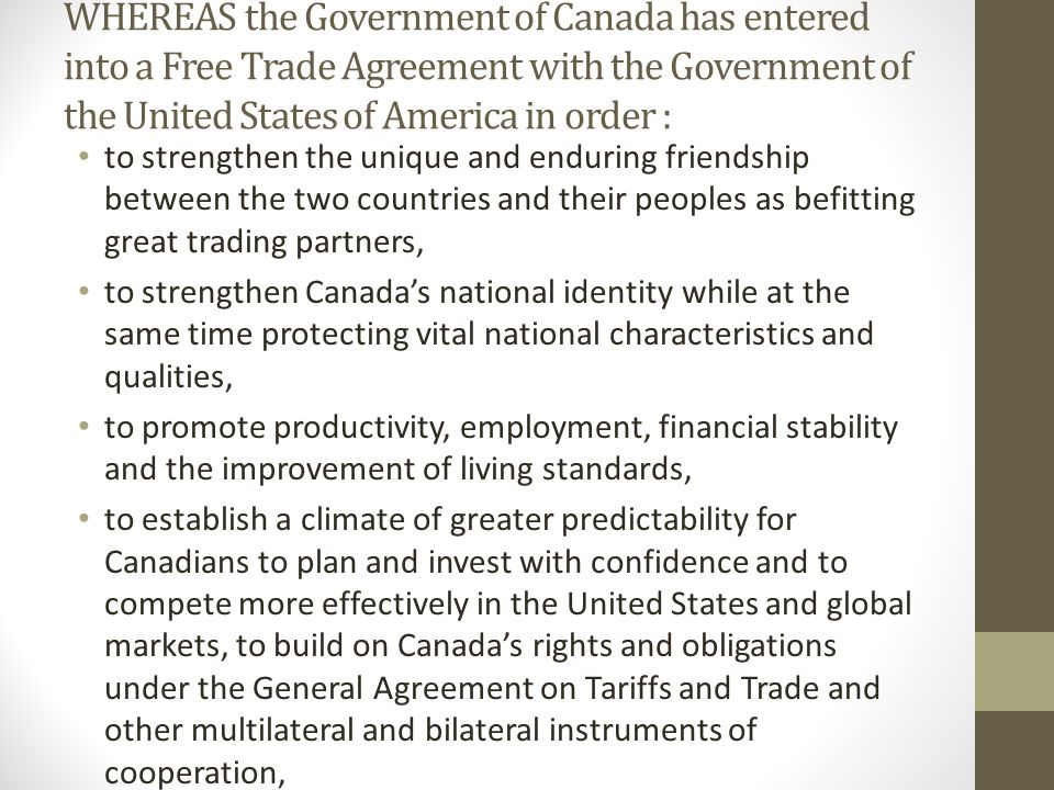 WHEREAS the Government of Canada has entered into a Free Trade Agreement with the Government of the United States of America in order : to strengthen the unique and enduring friendship between the two countries and their peoples as befitting great trading partners, to strengthen Canada's national identity while at the same time protecting vital national characteristics and qualities, to promote productivity, employment, financial stability and the improvement of living standards, to establish a climate of greater predictability for Canadians to plan and invest with confidence and to compete more effectively in the United States and global markets, to build on Canada's rights and obligations under the General Agreement on Tariffs and Trade and other multilateral and bilateral instruments of cooperation, to contribute to the harmonious development and expansion of world trade and provide a catalyst to broader international cooperation.