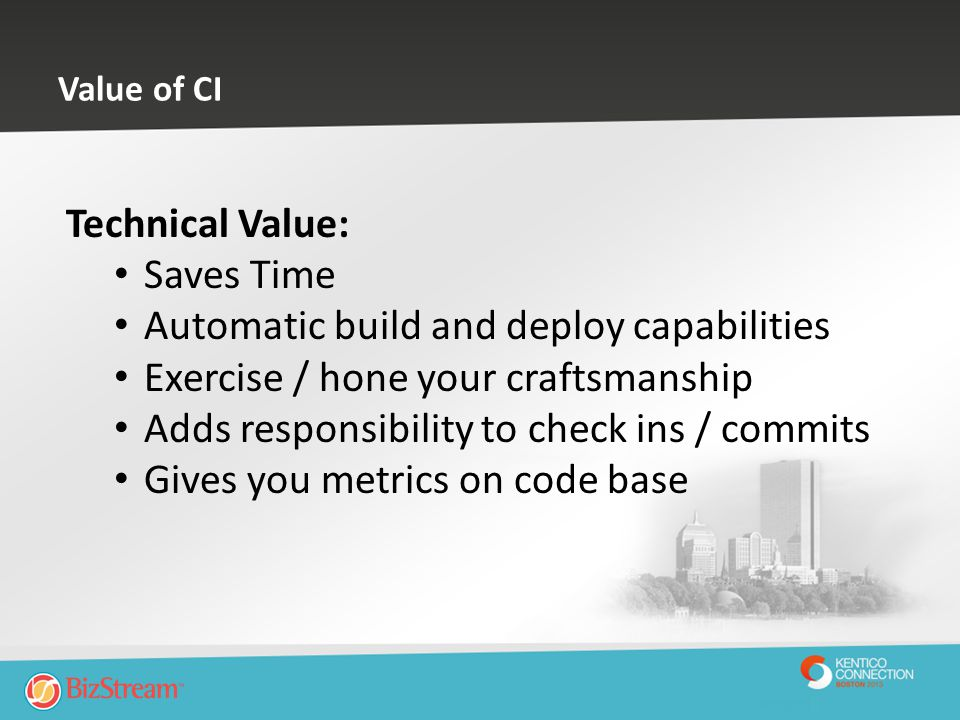 Value of CI Technical Value: Saves Time Automatic build and deploy capabilities Exercise / hone your craftsmanship Adds responsibility to check ins /