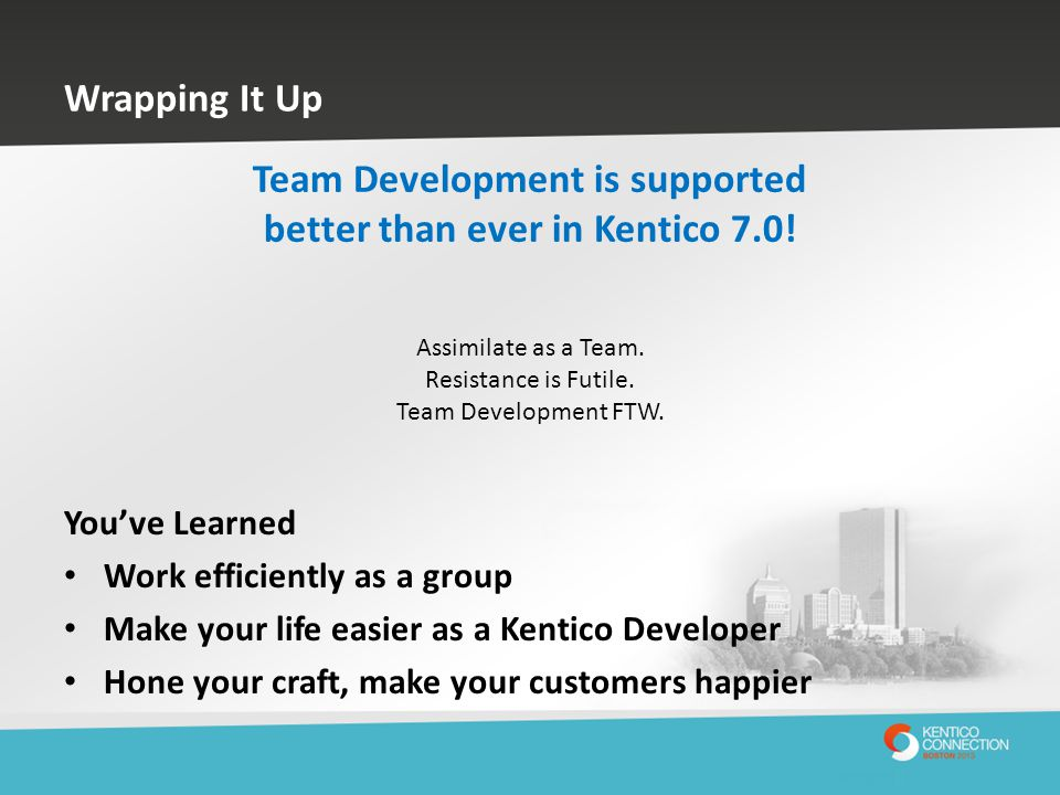 Wrapping It Up You've Learned Work efficiently as a group Make your life easier as a Kentico Developer Hone your craft, make your customers happier Te