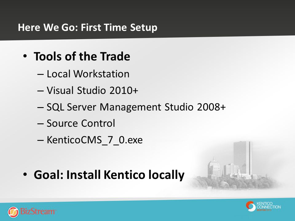 Here We Go: First Time Setup Tools of the Trade – Local Workstation – Visual Studio 2010+ – SQL Server Management Studio 2008+ – Source Control – Kent