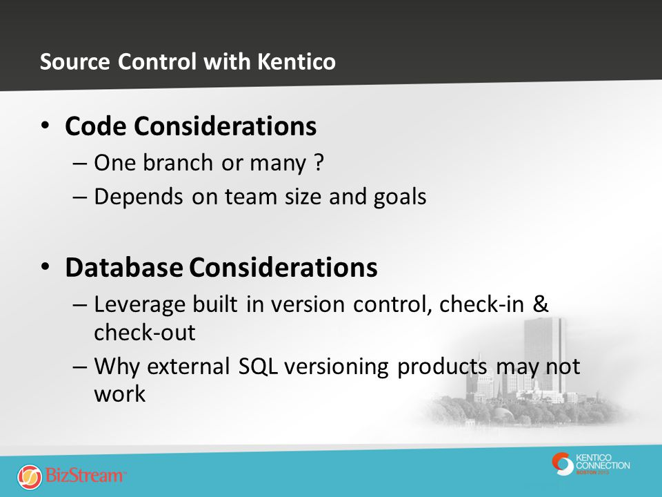 Source Control with Kentico Code Considerations – One branch or many ? – Depends on team size and goals Database Considerations – Leverage built in ve