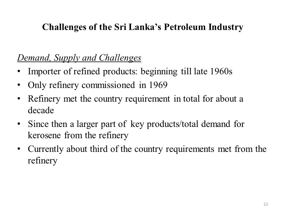 Challenges of the Sri Lanka's Petroleum Industry Demand, Supply and Challenges Importer of refined products: beginning till late 1960s Only refinery commissioned in 1969 Refinery met the country requirement in total for about a decade Since then a larger part of key products/total demand for kerosene from the refinery Currently about third of the country requirements met from the refinery 10