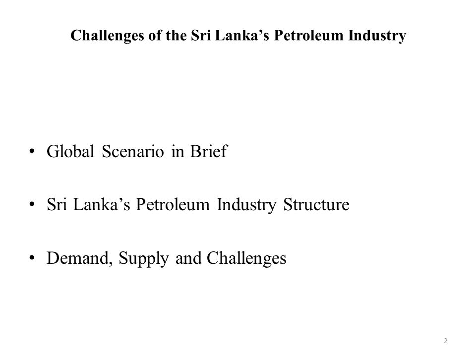Challenges of the Sri Lanka's Petroleum Industry Global Scenario Consumption Global : 90/mb/day (2011) OECD : 50% (appox) North America: 24% Production OPEC: 37%North America: 15% Russia: 11%Saudi Arabia: 10% 3