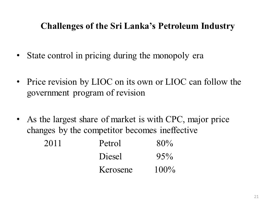 Challenges of the Sri Lanka's Petroleum Industry State control in pricing during the monopoly era Price revision by LIOC on its own or LIOC can follow the government program of revision As the largest share of market is with CPC, major price changes by the competitor becomes ineffective 2011Petrol 80% Diesel 95% Kerosene100% 21