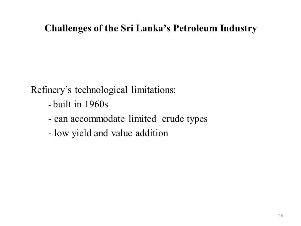 Challenges of the Sri Lanka's Petroleum Industry Refinery's technological limitations: - built in 1960s - can accommodate limited crude types - low yield and value addition 26