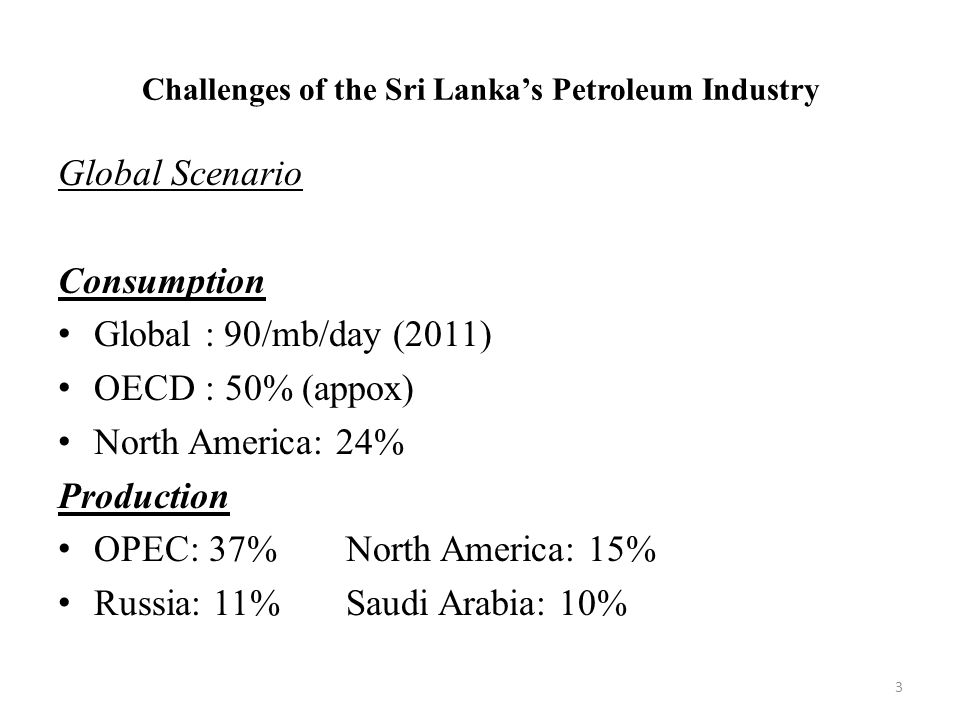 Challenges of the Sri Lanka's Petroleum Industry Global Scenario Consumption Global : 90/mb/day (2011) OECD : 50% (appox) North America: 24% Production OPEC: 37%North America: 15% Russia: 11%Saudi Arabia: 10% 3