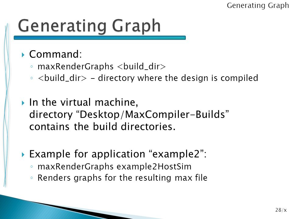 """28/x  Command: ◦ maxRenderGraphs ◦ - directory where the design is compiled  In the virtual machine, directory """"Desktop/MaxCompiler-Builds"""" contains"""