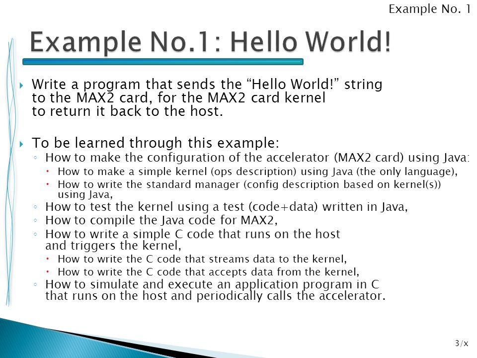 54/x package ind.z9; import com.maxeler.maxcompiler.v1.managers.standard.SimulationManager; public class example9SimRunner { public static void main(String[] args) { SimulationManager m = new SimulationManager( example9Sim ); example9Kernel k = new example9Kernel( m.makeKernelParameters() ); m.setKernel(k); m.setInputData( x , 1, 0, 0, 0, 3, 0, 0, 0, 9, 0, 0, 0, 0, 2, 0, 0, 0, 3, 0, 0, 0, 3, 0, 0, 0, 0, 3); m.setKernelCycles(27); m.runTest(); m.dumpOutput(); double expectedOutput[] = { 1, 3, 6 }; m.checkOutputData( z , expectedOutput); m.logMsg( Test passed OK! ); } Example No.
