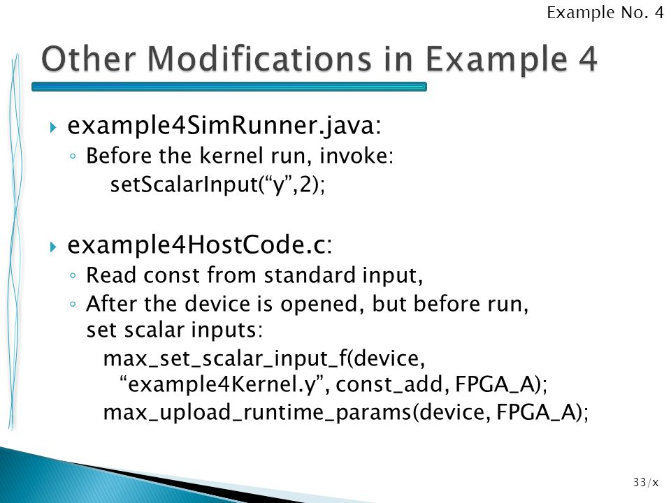 """33/x  example4SimRunner.java: ◦ Before the kernel run, invoke: setScalarInput(""""y"""",2);  example4HostCode.c: ◦ Read const from standard input, ◦ After"""