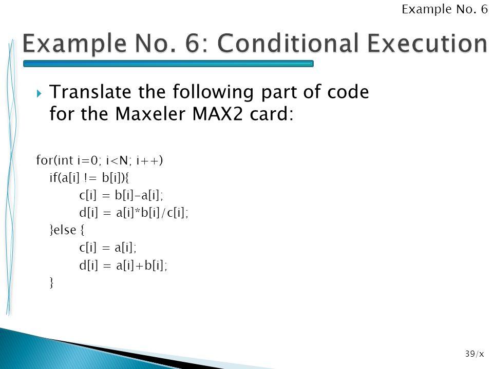 39/x  Translate the following part of code for the Maxeler MAX2 card: for(int i=0; i<N; i++) if(a[i] != b[i]){ c[i] = b[i]-a[i]; d[i] = a[i]*b[i]/c[i