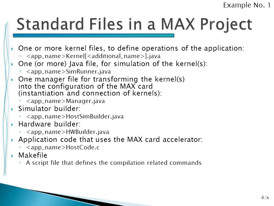 25/x package ind.z3; import com.maxeler.maxcompiler.v1.managers.standard.SimulationManager; public class example3SimRunner { public static void main(String[] args) { SimulationManager m = new SimulationManager( example3Sim ); example3Kernel k = new example3Kernel( m.makeKernelParameters() ); m.setKernel(k); m.setInputData( x , 1, 2, 3, 4, 5, 6, 7, 8); m.setInputData( y , 2, 3, 4, 5, 6, 7, 8, 9); m.setKernelCycles(8); m.runTest(); m.dumpOutput(); double expectedOutput[] = { 3, 5, 7, 9, 11, 13, 15, 17 }; m.checkOutputData( z , expectedOutput); m.logMsg( Test passed OK! ); } Example No.