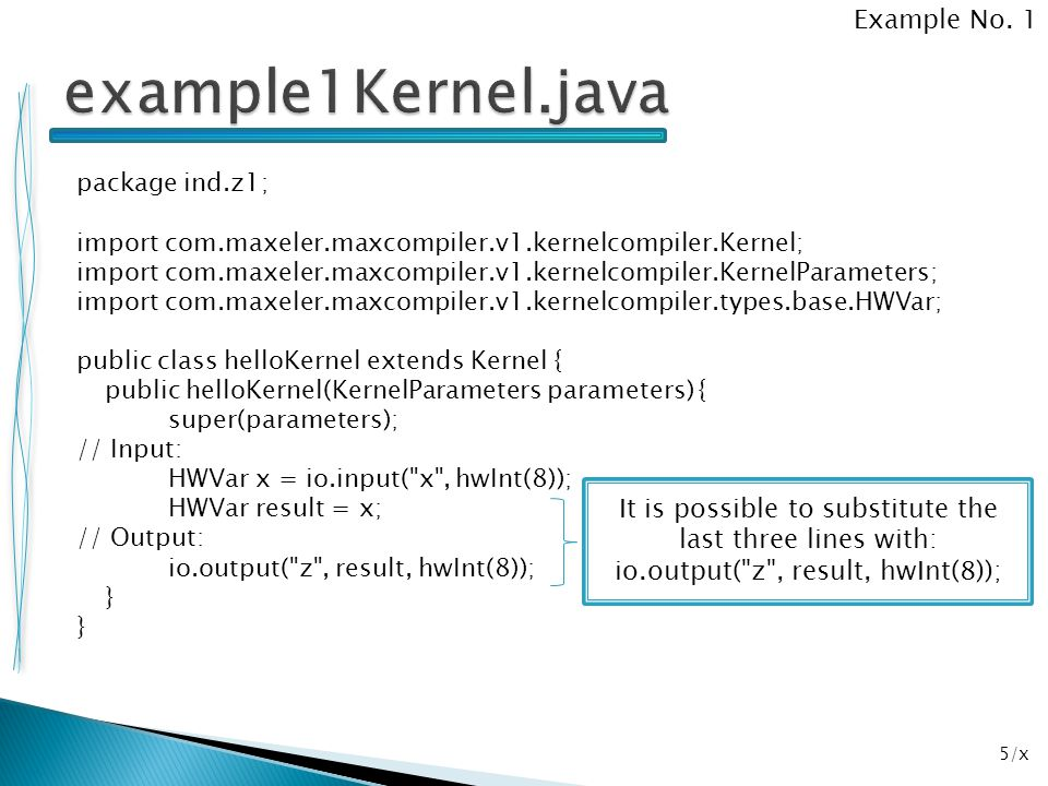 36/x package ind.z5; import com.maxeler.maxcompiler.v1.managers.standard.SimulationManager; public class example5SimRunner { public static void main(String[] args) { SimulationManager m = new SimulationManager( example5Sim ); example5Kernel k = new example5Kernel( m.makeKernelParameters() ); m.setKernel(k); m.setInputData( x , 1, 2, 3, 4, 5, 6, 7, 8); m.setInputData( y , 2); m.setKernelCycles(8); m.runTest(); m.dumpOutput(); double expectedOutput[] = { 3, 4, 5, 6, 7, 8, 9, 10 }; m.checkOutputData( z , expectedOutput); m.logMsg( Test passed OK! ); } Example No.