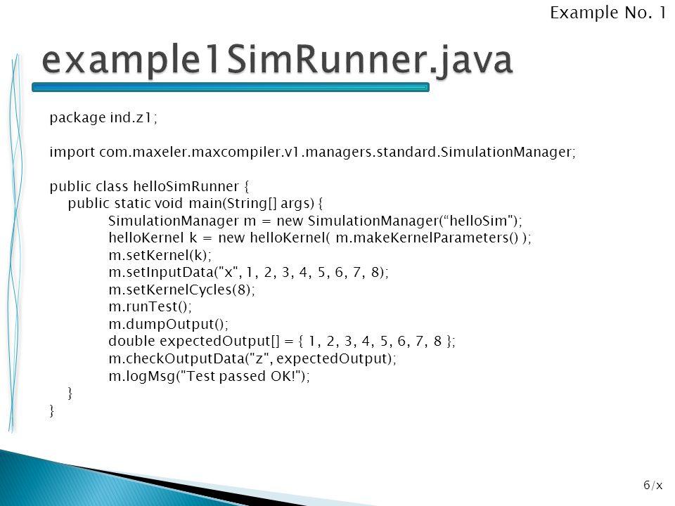 17/x package ind.z2; import com.maxeler.maxcompiler.v1.managers.standard.SimulationManager; public class example2SimRunner { public static void main(String[] args) { SimulationManager m = new SimulationManager( example2Sim ); example2Kernel k = new example2Kernel( m.makeKernelParameters() ); m.setKernel(k); m.setInputData( x , 1, 2, 3, 4, 5, 6, 7, 8); m.setInputData( y , 2, 3, 4, 5, 6, 7, 8, 9); m.setKernelCycles(8); m.runTest(); m.dumpOutput(); double expectedOutput[] = { 3, 5, 7, 9, 11, 13, 15, 17 }; m.checkOutputData( z , expectedOutput); m.logMsg( Test passed OK! ); } Example No.