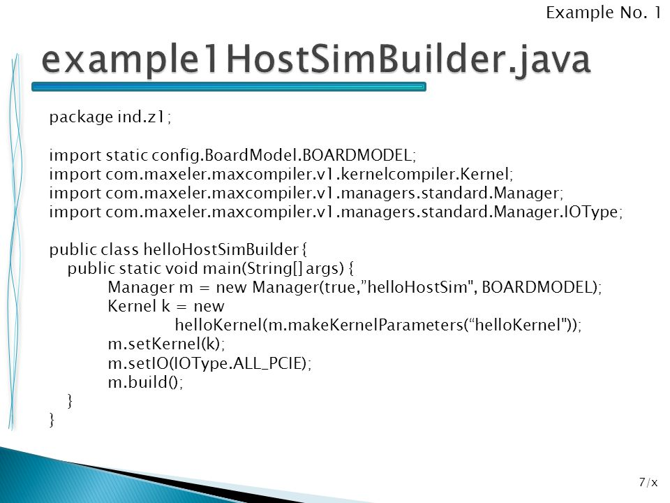 8/x package ind.z1; import static config.BoardModel.BOARDMODEL; import com.maxeler.maxcompiler.v1.kernelcompiler.Kernel; import com.maxeler.maxcompiler.v1.managers.standard.Manager; import com.maxeler.maxcompiler.v1.managers.standard.Manager.IOType; public class helloHWBuilder { public static void main(String[] args) { Manager m = new Manager( hello , BOARDMODEL); Kernel k = new helloKernel( m.makeKernelParameters() ); m.setKernel(k); m.setIO(IOType.ALL_PCIE); m.build(); } Example No.