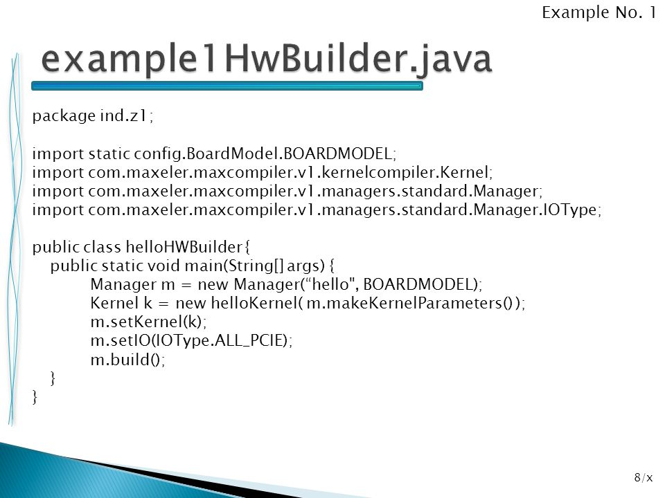 19/x package ind.z2; import static config.BoardModel.BOARDMODEL; import com.maxeler.maxcompiler.v1.kernelcompiler.Kernel; import com.maxeler.maxcompiler.v1.managers.standard.Manager; import com.maxeler.maxcompiler.v1.managers.standard.Manager.IOType; public class example2HWBuilder { public static void main(String[] args) { Manager m = new Manager( example2 , BOARDMODEL); Kernel k = new example2Kernel( m.makeKernelParameters() ); m.setKernel(k); m.setIO(IOType.ALL_PCIE); m.build(); } Example No.