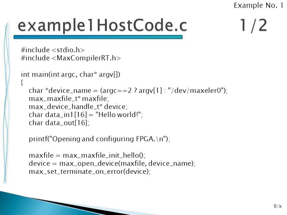 40/x package ind.z6; import com.maxeler.maxcompiler.v1.kernelcompiler.Kernel; import com.maxeler.maxcompiler.v1.kernelcompiler.KernelParameters; import com.maxeler.maxcompiler.v1.kernelcompiler.types.base.HWVar; public class example6Kernel extends Kernel { public example6Kernel(KernelParameters parameters) { super(parameters); // Input HWVar a = io.input( a , hwFloat(8,24)); HWVar b = io.input( b , hwFloat(8,24)); HWVar c = ~a.eq(b)?b-a:a; HWVar d = ~a.eq(b)?a*b/c:a+b; // Output io.output( c , c, hwFloat(8,24)); io.output( d , d, hwFloat(8,24)); } Example No.