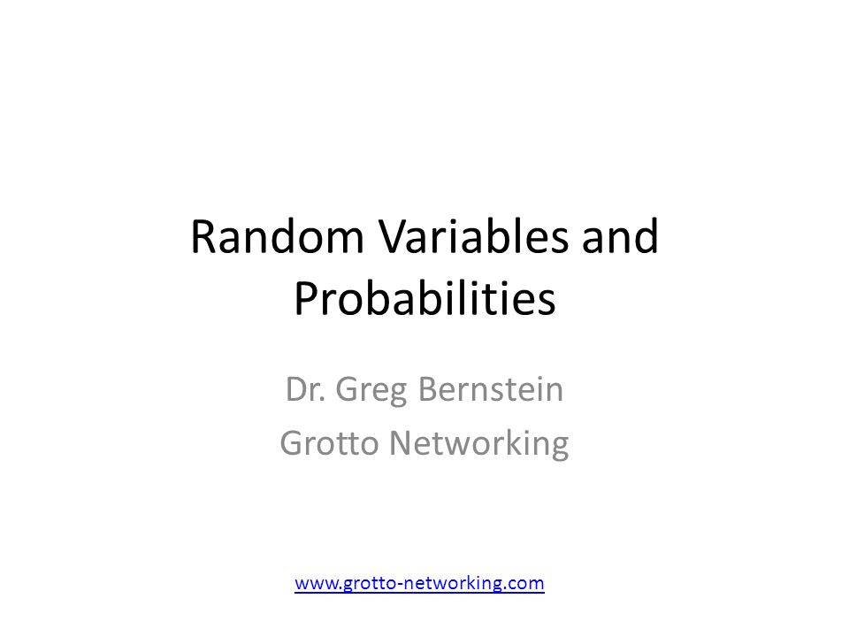 Random Variables and Probabilities Dr. Greg Bernstein Grotto Networking www.grotto-networking.com