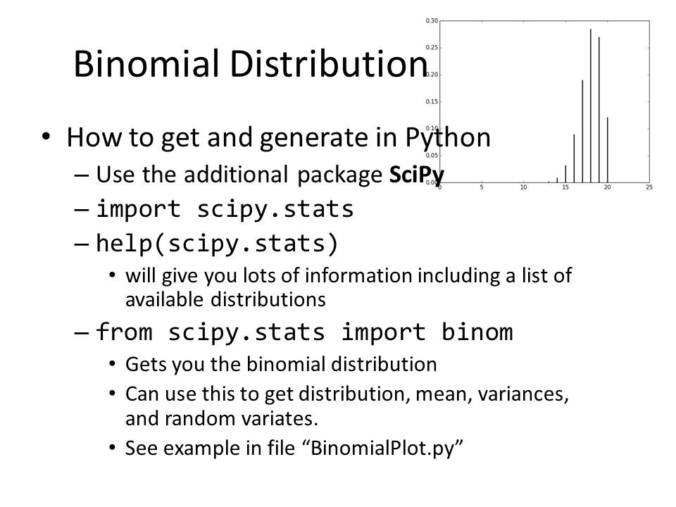 Binomial Distribution How to get and generate in Python – Use the additional package SciPy – import scipy.stats – help(scipy.stats) will give you lots