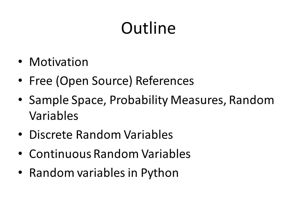 Outline Motivation Free (Open Source) References Sample Space, Probability Measures, Random Variables Discrete Random Variables Continuous Random Vari