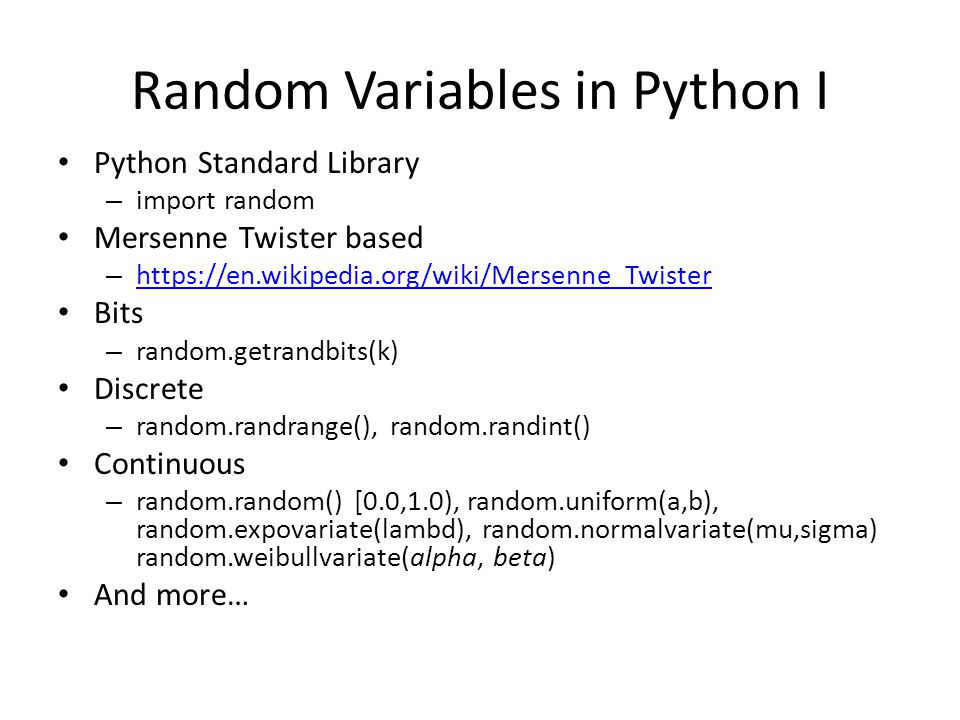 Random Variables in Python I Python Standard Library – import random Mersenne Twister based – https://en.wikipedia.org/wiki/Mersenne_Twister https://en.wikipedia.org/wiki/Mersenne_Twister Bits – random.getrandbits(k) Discrete – random.randrange(), random.randint() Continuous – random.random() [0.0,1.0), random.uniform(a,b), random.expovariate(lambd), random.normalvariate(mu,sigma) random.weibullvariate(alpha, beta) And more…