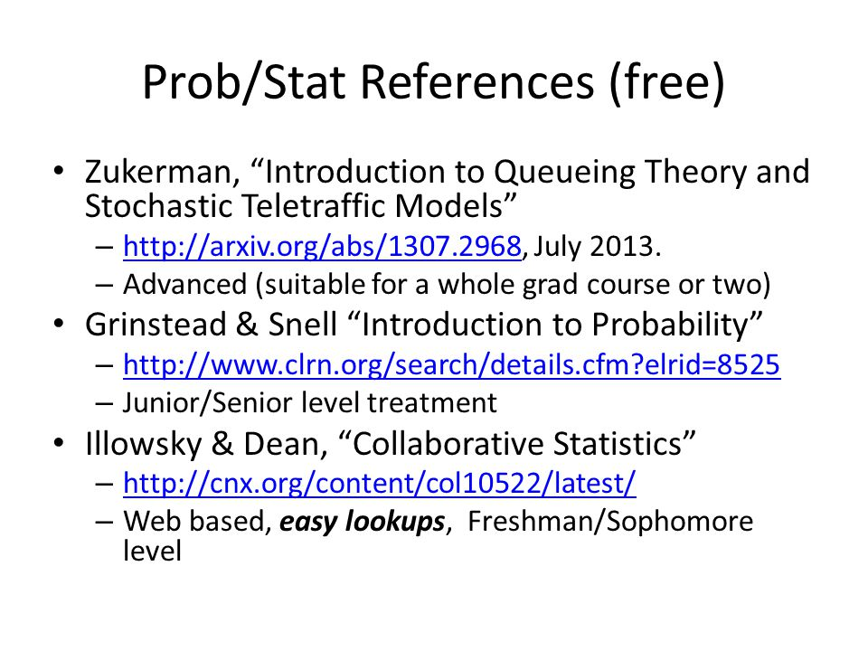 "Prob/Stat References (free) Zukerman, ""Introduction to Queueing Theory and Stochastic Teletraffic Models"" – http://arxiv.org/abs/1307.2968, July 2013."