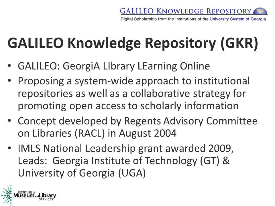 GALILEO Knowledge Repository (GKR) GALILEO: GeorgiA LIbrary LEarning Online Proposing a system-wide approach to institutional repositories as well as a collaborative strategy for promoting open access to scholarly information Concept developed by Regents Advisory Committee on Libraries (RACL) in August 2004 IMLS National Leadership grant awarded 2009, Leads: Georgia Institute of Technology (GT) & University of Georgia (UGA)