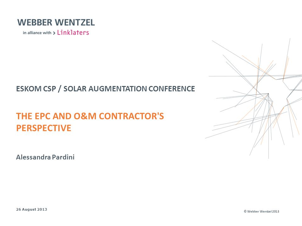 © Webber Wentzel 2013 ESKOM CSP / SOLAR AUGMENTATION CONFERENCE THE EPC AND O&M CONTRACTOR S PERSPECTIVE 26 August 2013 Alessandra Pardini