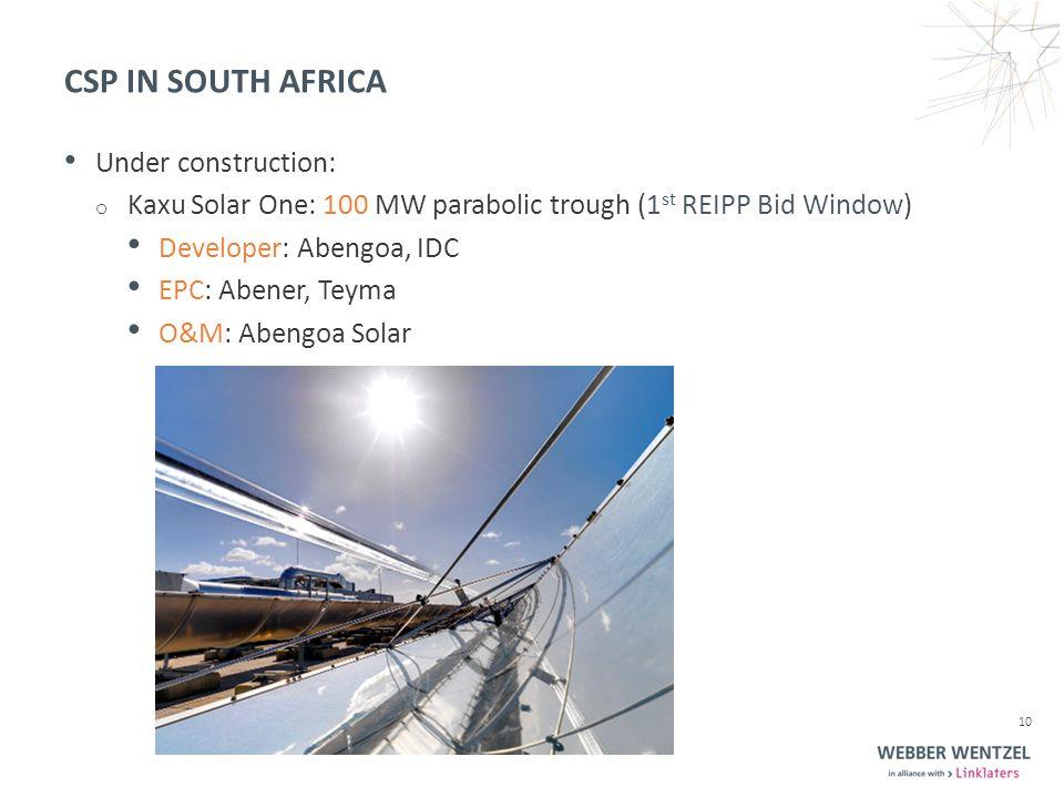 CSP IN SOUTH AFRICA Under construction: o Kaxu Solar One: 100 MW parabolic trough (1 st REIPP Bid Window) Developer: Abengoa, IDC EPC: Abener, Teyma O&M: Abengoa Solar 10