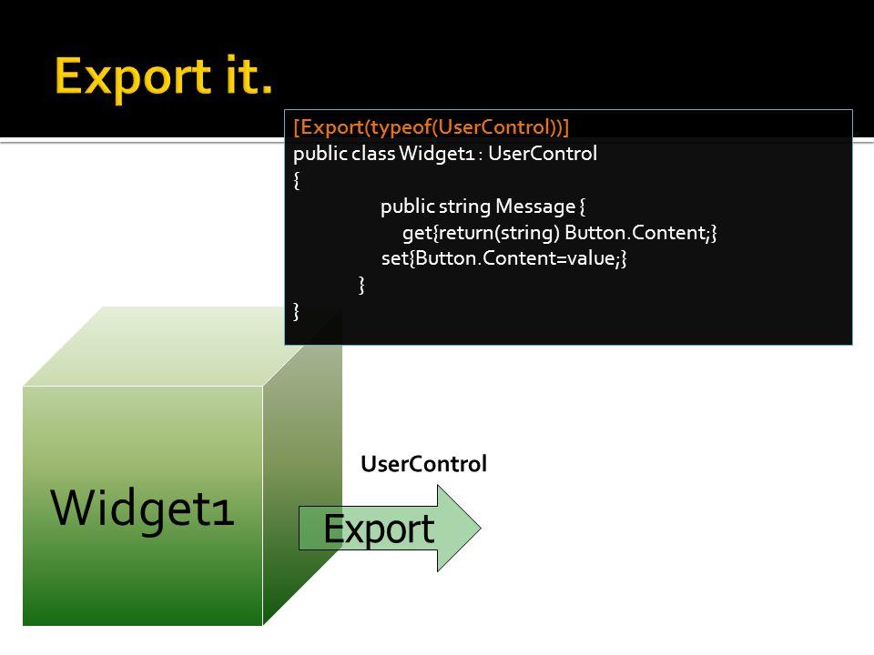 Widget1 [Export(typeof(UserControl))] public class Widget1 : UserControl { public string Message { get{return(string) Button.Content;} set{Button.Content=value;} } Export