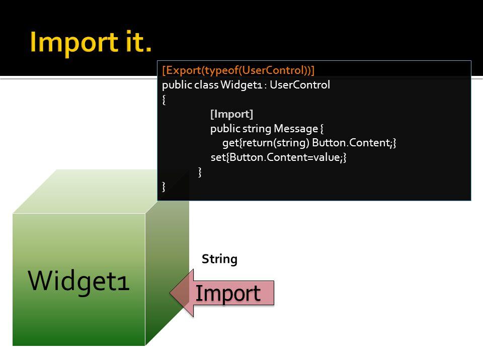 Widget1 [Export(typeof(UserControl))] public class Widget1 : UserControl { [Import] public string Message { get{return(string) Button.Content;} set{Button.Content=value;} } Import