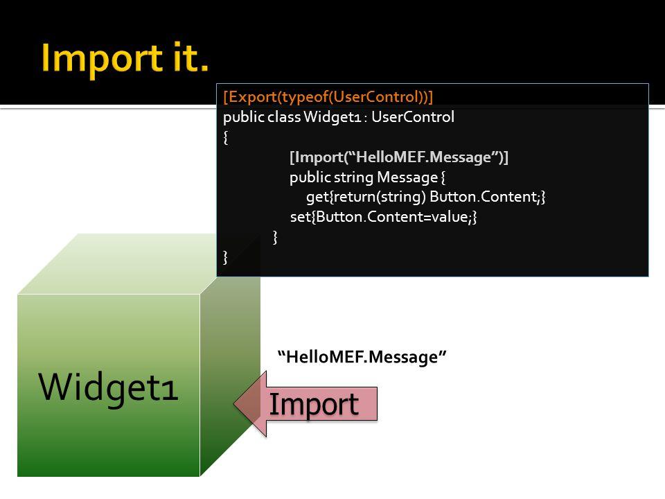 Widget1 [Export(typeof(UserControl))] public class Widget1 : UserControl { [Import( HelloMEF.Message )] public string Message { get{return(string) Button.Content;} set{Button.Content=value;} } Import