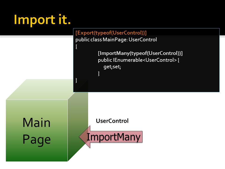 Main Page [Export(typeof(UserControl))] public class MainPage: UserControl { [ImportMany(typeof(UserControl))] public IEnumerable { get;set; } ImportMany