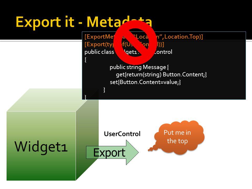 Widget1 [ExportMetadata( Location ,Location.Top)] [Export(typeof(UserControl))] public class Widget1 : UserControl { public string Message { get{return(string) Button.Content;} set{Button.Content=value;} } Export