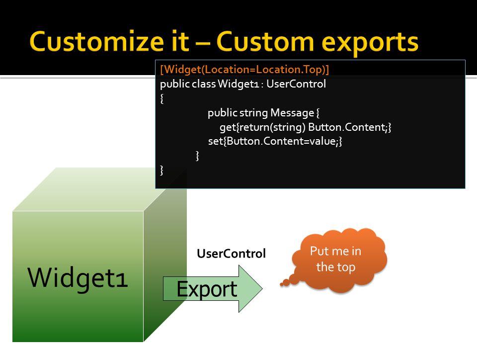 Widget1 [Widget(Location=Location.Top)] public class Widget1 : UserControl { public string Message { get{return(string) Button.Content;} set{Button.Content=value;} } Export