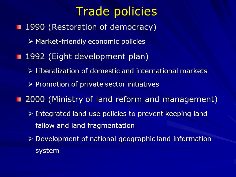 Trade policies 1990 (Restoration of democracy)  Market-friendly economic policies 1992 (Eight development plan)  Liberalization of domestic and international markets  Promotion of private sector initiatives 2000 (Ministry of land reform and management)  Integrated land use policies to prevent keeping land fallow and land fragmentation  Development of national geographic land information system