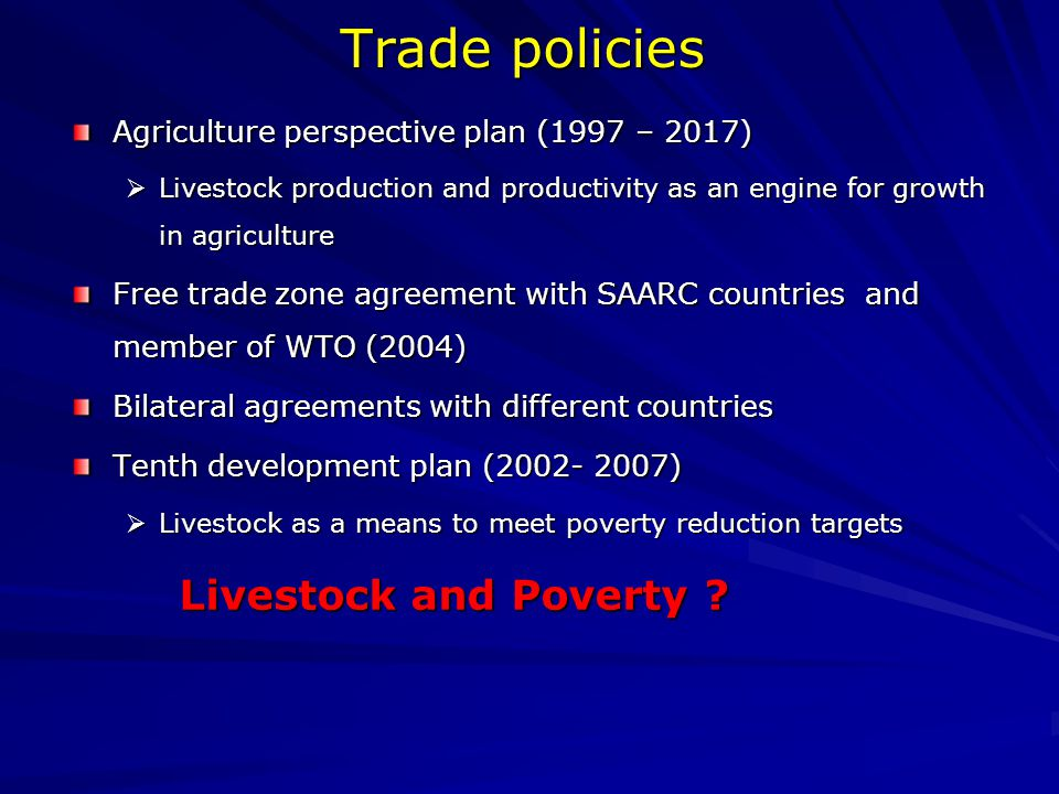 Trade policies Agriculture perspective plan (1997 – 2017)  Livestock production and productivity as an engine for growth in agriculture Free trade zone agreement with SAARC countries and member of WTO (2004) Bilateral agreements with different countries Tenth development plan (2002- 2007)  Livestock as a means to meet poverty reduction targets Livestock and Poverty ?
