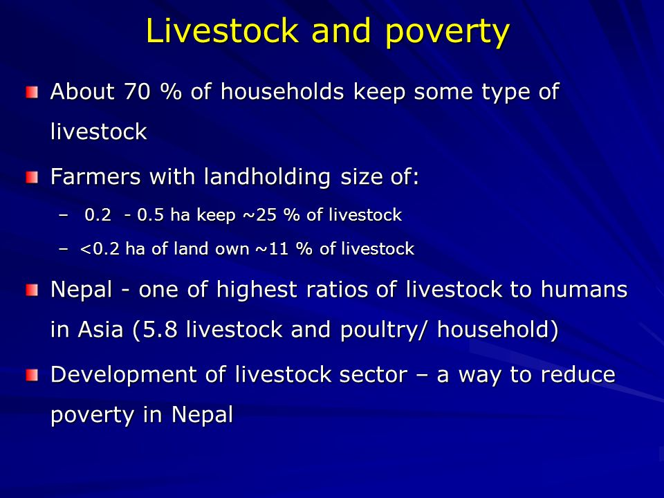 Livestock and poverty About 70 % of households keep some type of livestock Farmers with landholding size of: – 0.2 - 0.5 ha keep ~25 % of livestock –<0.2 ha of land own ~11 % of livestock Nepal - one of highest ratios of livestock to humans in Asia (5.8 livestock and poultry/ household) Development of livestock sector – a way to reduce poverty in Nepal