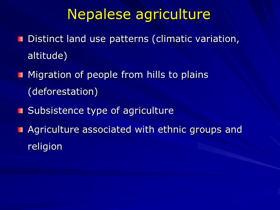 Nepalese agriculture Distinct land use patterns (climatic variation, altitude) Migration of people from hills to plains (deforestation) Subsistence type of agriculture Agriculture associated with ethnic groups and religion
