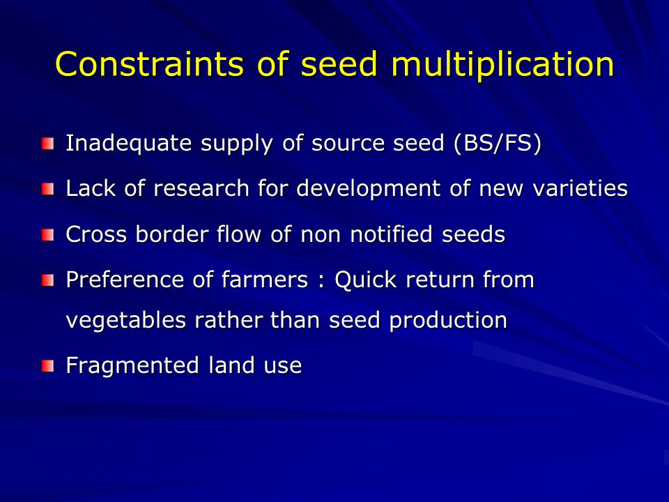 Constraints of seed multiplication Inadequate supply of source seed (BS/FS) Lack of research for development of new varieties Cross border flow of non notified seeds Preference of farmers : Quick return from vegetables rather than seed production Fragmented land use
