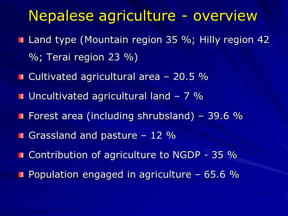 Nepalese agriculture - overview Land type (Mountain region 35 %; Hilly region 42 %; Terai region 23 %) Cultivated agricultural area – 20.5 % Uncultivated agricultural land – 7 % Forest area (including shrubsland) – 39.6 % Grassland and pasture – 12 % Contribution of agriculture to NGDP - 35 % Population engaged in agriculture – 65.6 %