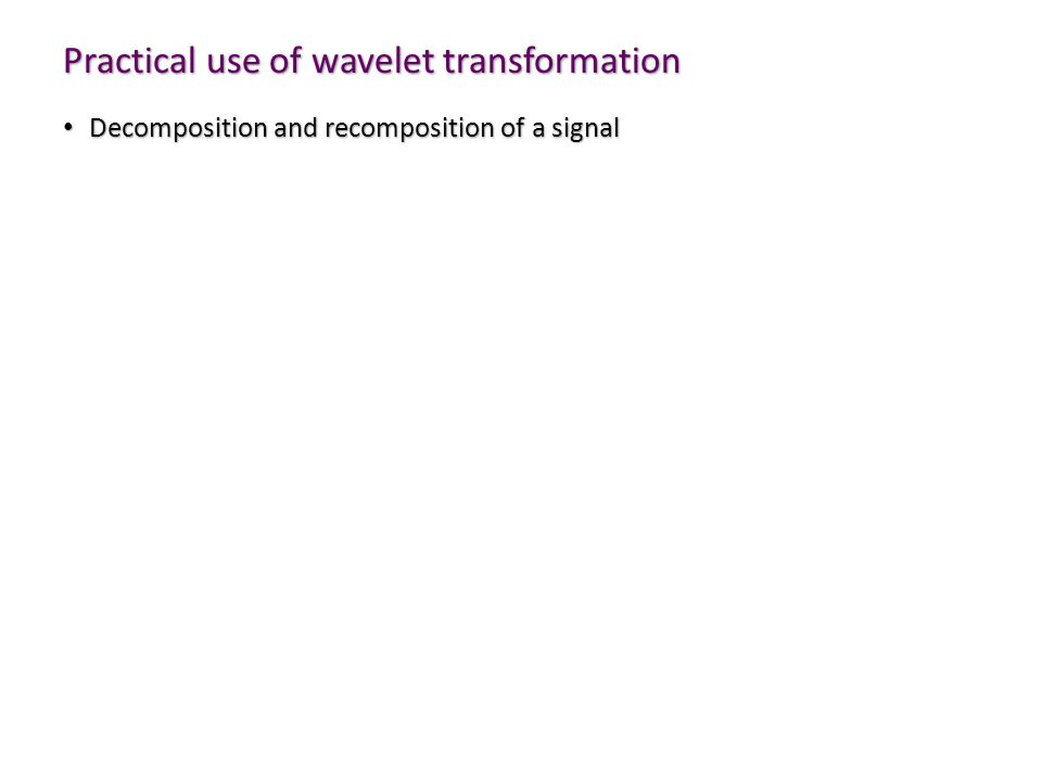 Practical use of wavelet transformation Decomposition and recomposition of a signal Decomposition and recomposition of a signal