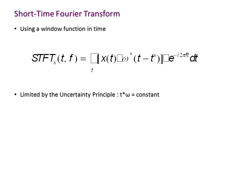 Short-Time Fourier Transform Using a window function in time Using a window function in time Limited by the Uncertainty Principle : t*ω = constant Lim