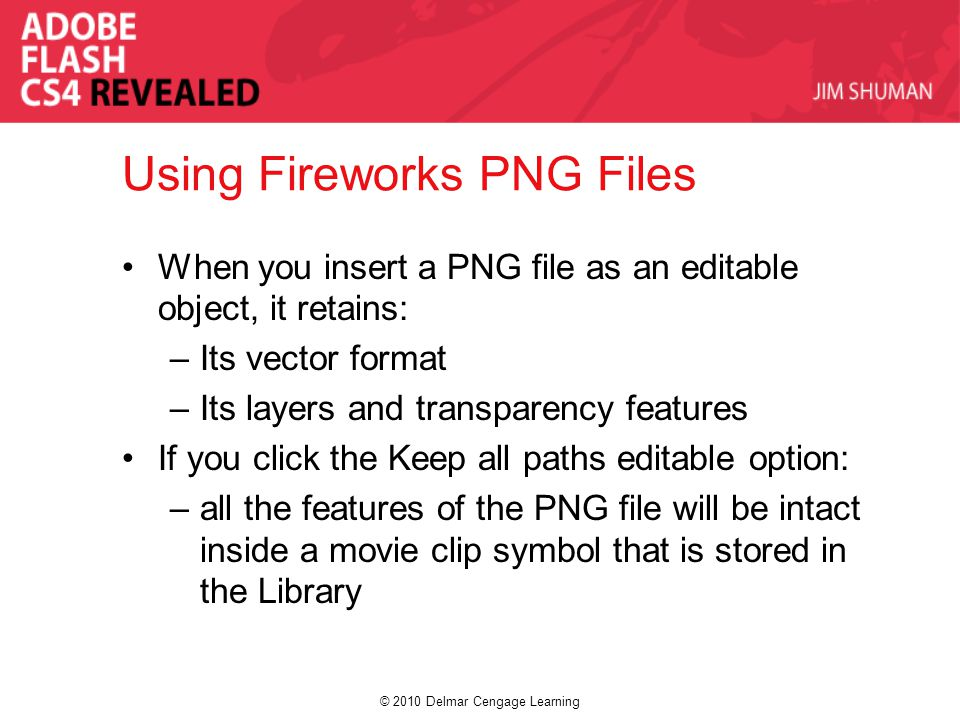 © 2010 Delmar Cengage Learning Using Fireworks PNG Files When you insert a PNG file as an editable object, it retains: –Its vector format –Its layers and transparency features If you click the Keep all paths editable option: –all the features of the PNG file will be intact inside a movie clip symbol that is stored in the Library