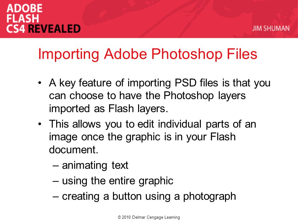 © 2010 Delmar Cengage Learning Importing Adobe Photoshop Files A key feature of importing PSD files is that you can choose to have the Photoshop layers imported as Flash layers.