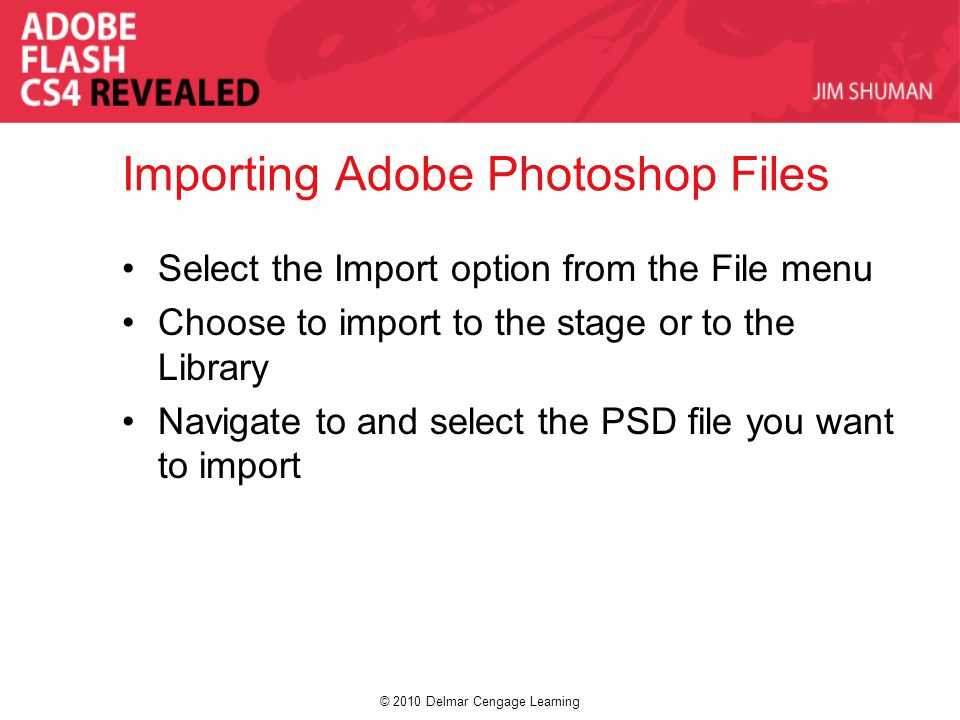 © 2010 Delmar Cengage Learning Importing Adobe Photoshop Files Select the Import option from the File menu Choose to import to the stage or to the Library Navigate to and select the PSD file you want to import