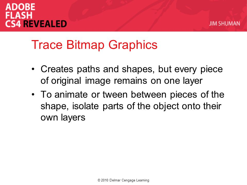 © 2010 Delmar Cengage Learning Trace Bitmap Graphics Creates paths and shapes, but every piece of original image remains on one layer To animate or tween between pieces of the shape, isolate parts of the object onto their own layers