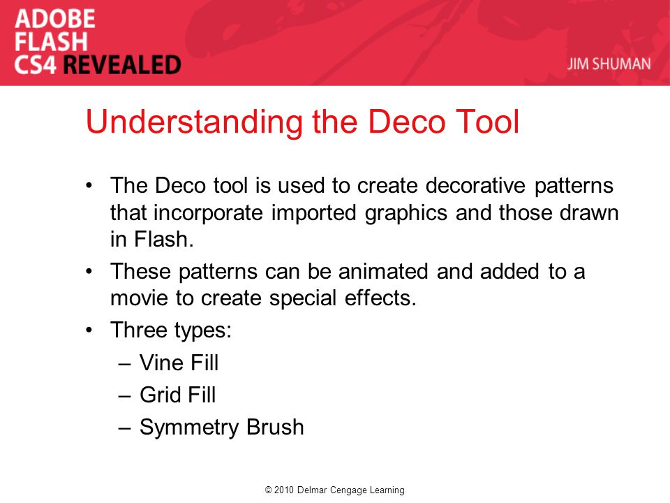 © 2010 Delmar Cengage Learning Understanding the Deco Tool The Deco tool is used to create decorative patterns that incorporate imported graphics and those drawn in Flash.